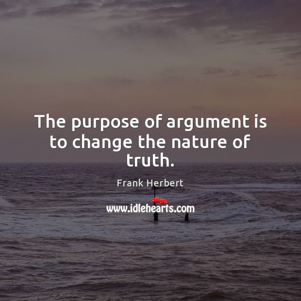 The Purpose Of Argument Is To Change The Nature Of Truth