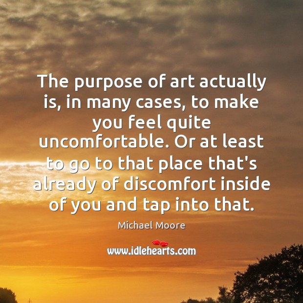 The purpose of art actually is, in many cases, to make you Image