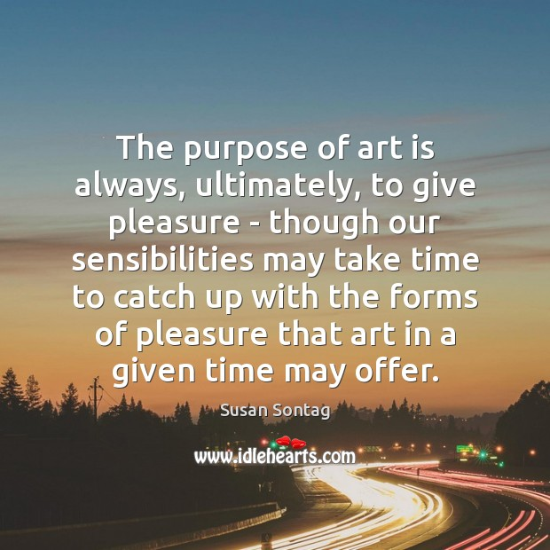 The purpose of art is always, ultimately, to give pleasure – though Susan Sontag Picture Quote