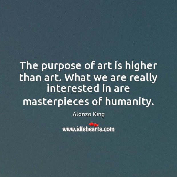 Image, The purpose of art is higher than art. What we are really