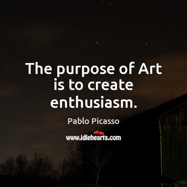 Image, The purpose of Art is to create enthusiasm.