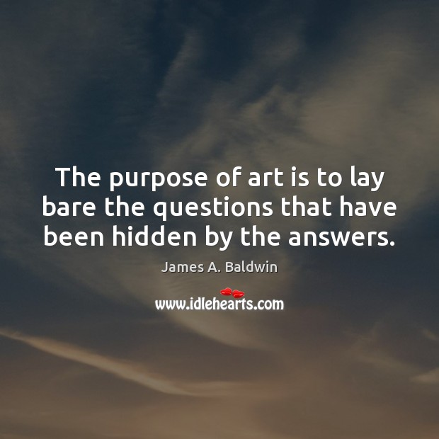 The purpose of art is to lay bare the questions that have been hidden by the answers. James A. Baldwin Picture Quote