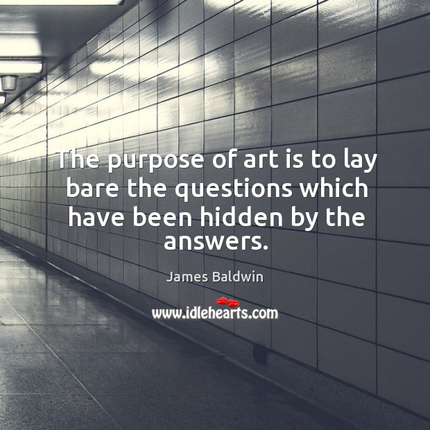 The purpose of art is to lay bare the questions which have been hidden by the answers. Image