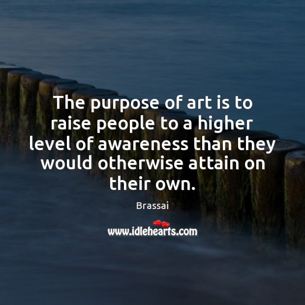 The purpose of art is to raise people to a higher level Image