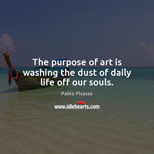 Image about The purpose of art is washing the dust of daily life off our souls.
