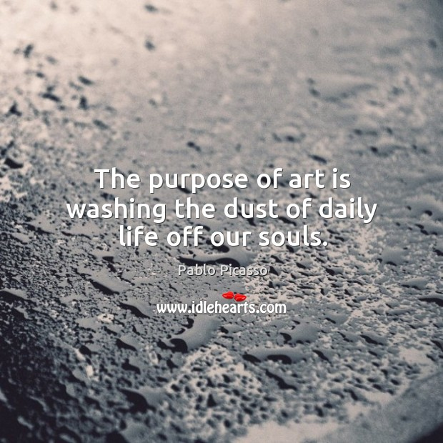 The purpose of art is washing the dust of daily life off our souls. Image