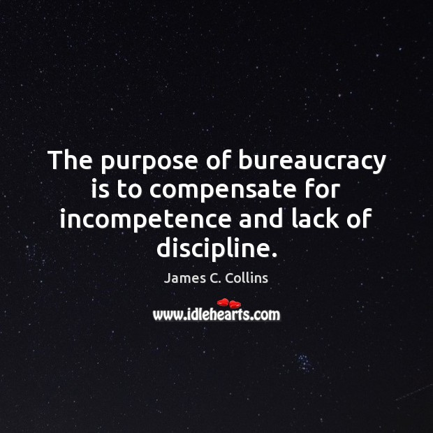 The purpose of bureaucracy is to compensate for incompetence and lack of discipline. James C. Collins Picture Quote