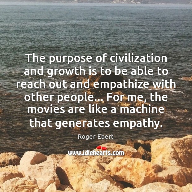 The purpose of civilization and growth is to be able to reach Roger Ebert Picture Quote
