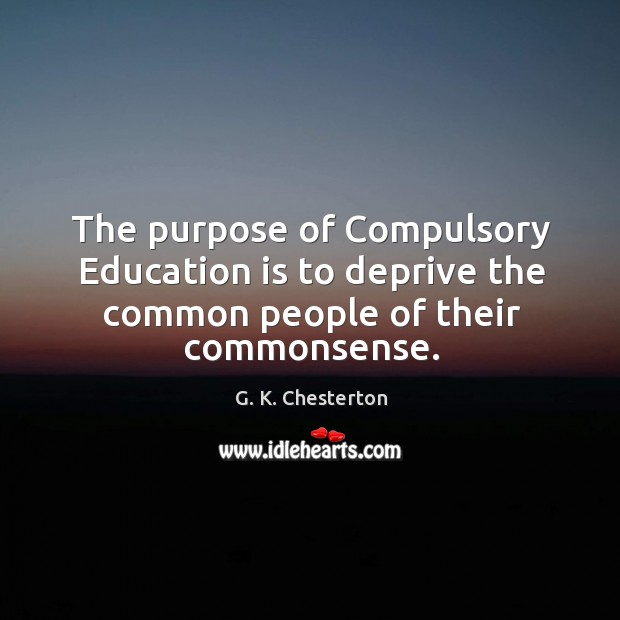 The purpose of compulsory education is to deprive the common people of their commonsense. G. K. Chesterton Picture Quote