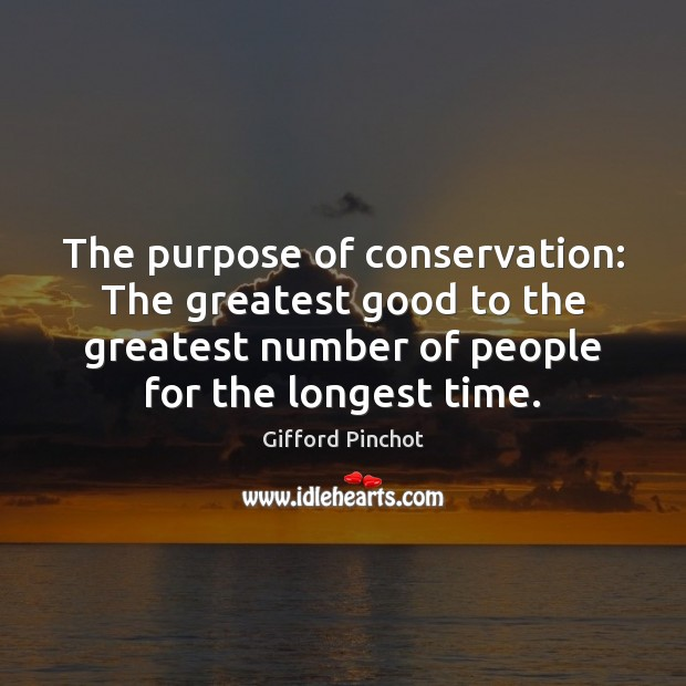 The purpose of conservation: The greatest good to the greatest number of Gifford Pinchot Picture Quote