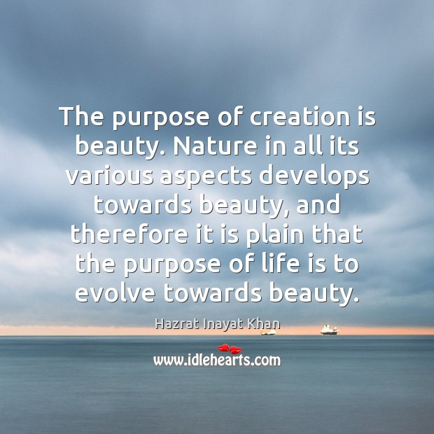 The purpose of creation is beauty. Nature in all its various aspects Hazrat Inayat Khan Picture Quote