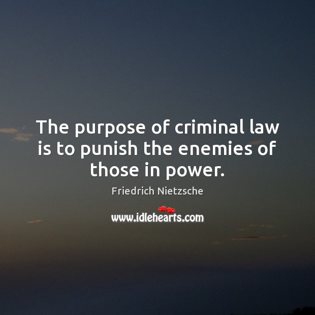 The purpose of criminal law is to punish the enemies of those in power. Image