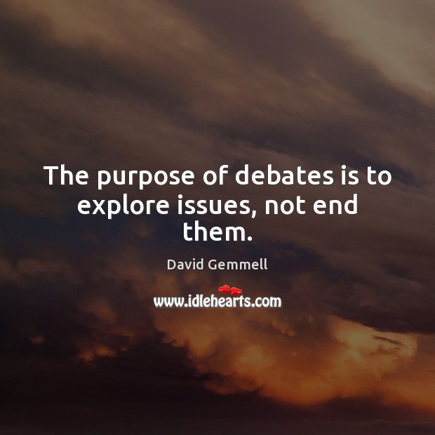 The purpose of debates is to explore issues, not end them. Image