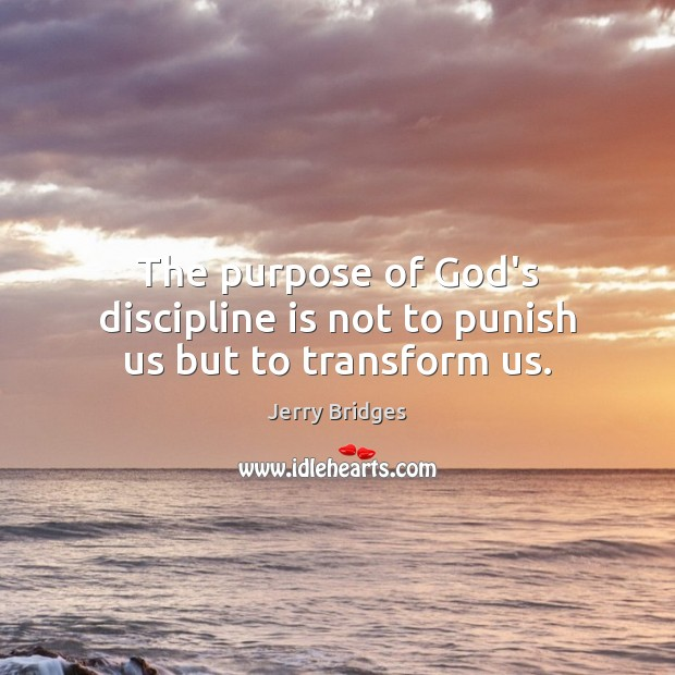 The purpose of God's discipline is not to punish us but to transform us. Jerry Bridges Picture Quote