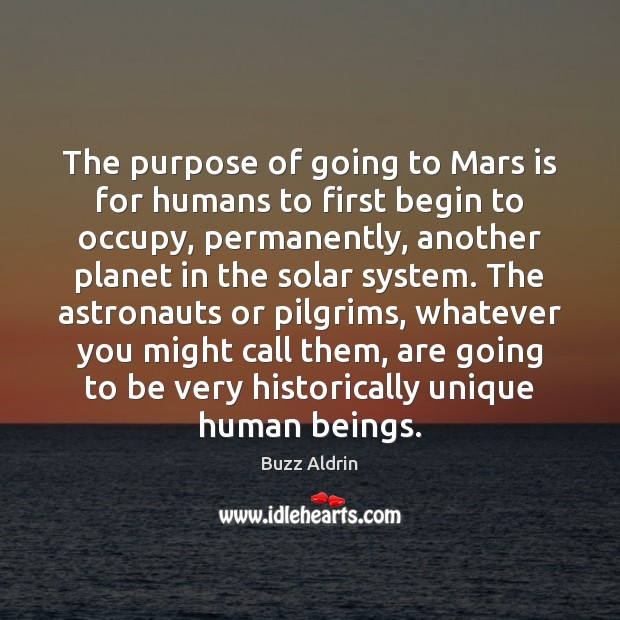 The purpose of going to Mars is for humans to first begin Buzz Aldrin Picture Quote