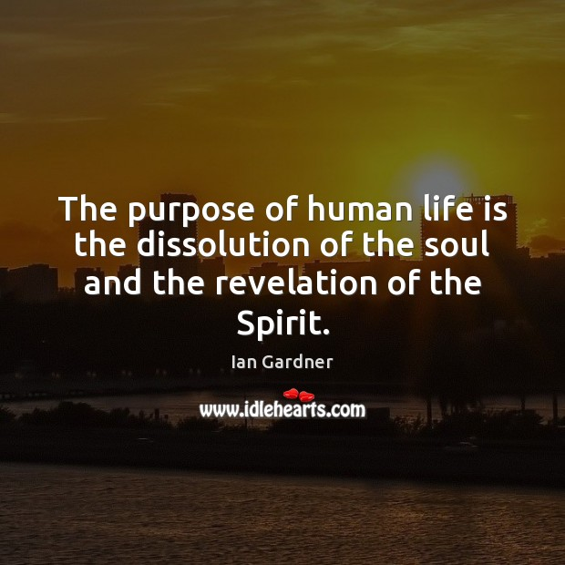 Ian Gardner Picture Quote image saying: The purpose of human life is the dissolution of the soul and the revelation of the Spirit.