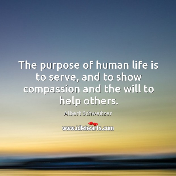 The purpose of human life is to serve, and to show compassion and the will to help others. Image