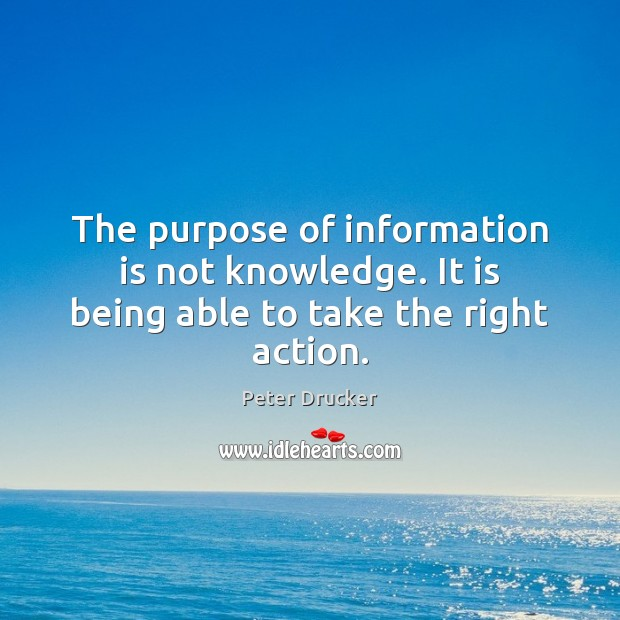 The purpose of information is not knowledge. It is being able to take the right action. Image