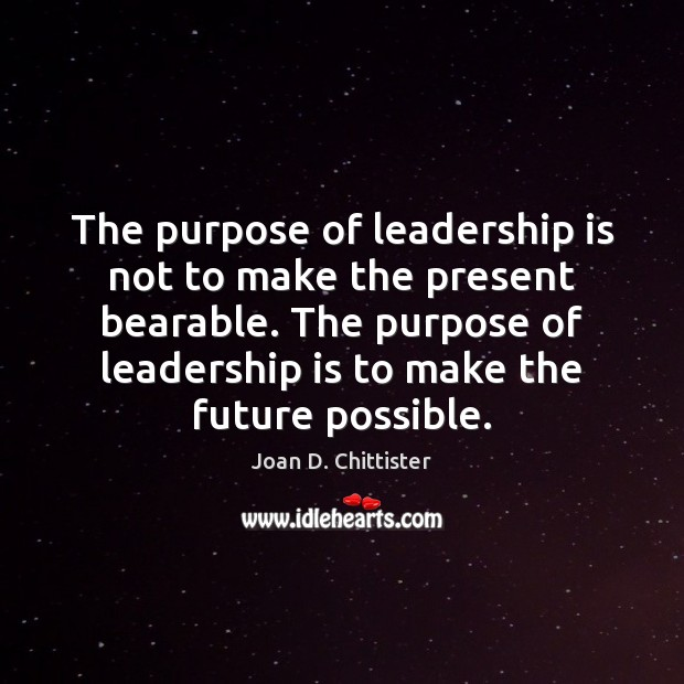 Image, The purpose of leadership is not to make the present bearable. The