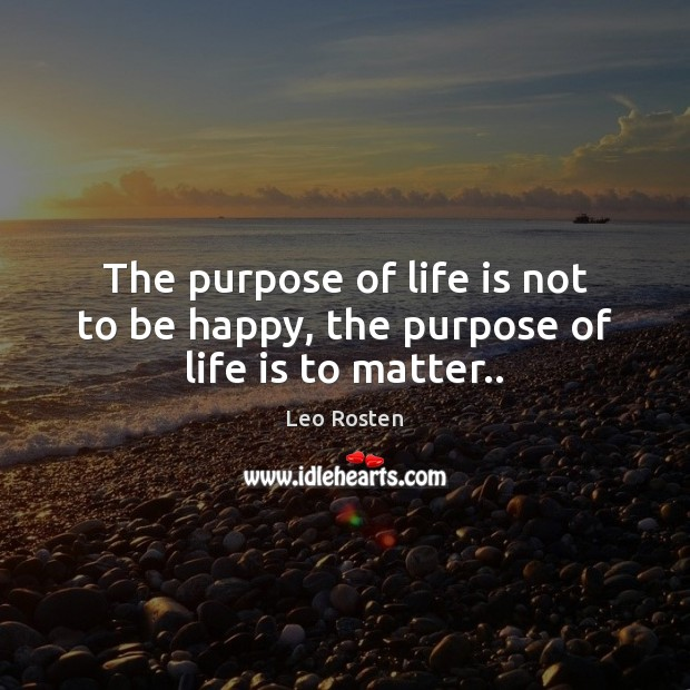 The purpose of life is not to be happy, the purpose of life is to matter.. Image