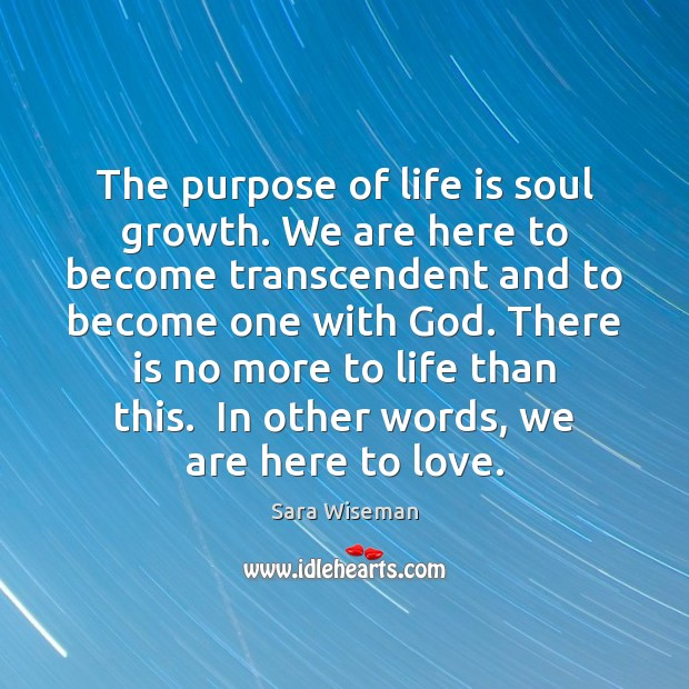 The purpose of life is soul growth. We are here to become Image