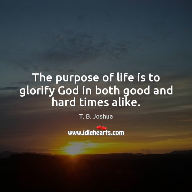 The purpose of life is to glorify God in both good and hard times alike. T. B. Joshua Picture Quote