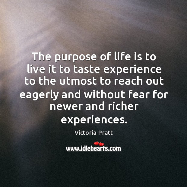 The purpose of life is to live it to taste experience to the utmost to Victoria Pratt Picture Quote