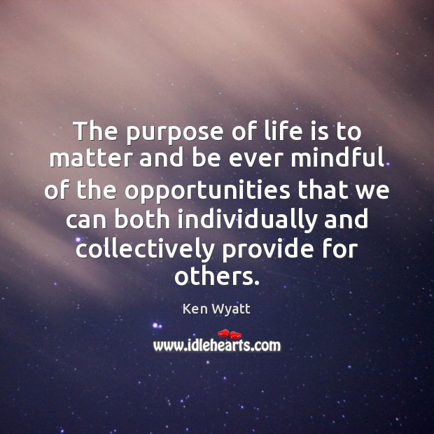 The purpose of life is to matter and be ever mindful of Ken Wyatt Picture Quote
