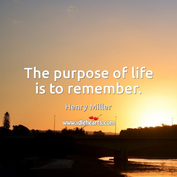 The purpose of life is to remember. Henry Miller Picture Quote