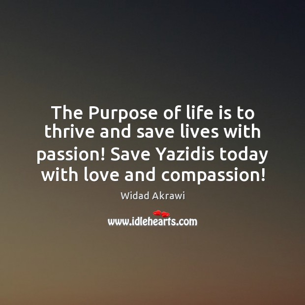 The Purpose of life is to thrive and save lives with passion! Widad Akrawi Picture Quote