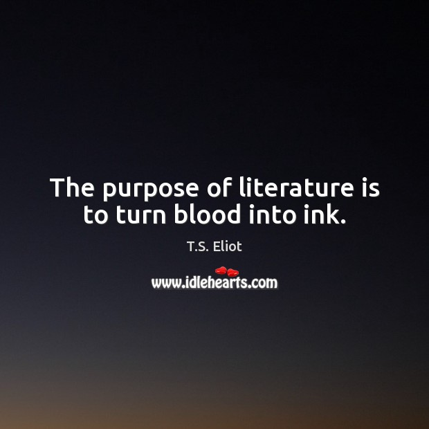 The purpose of literature is to turn blood into ink. T.S. Eliot Picture Quote