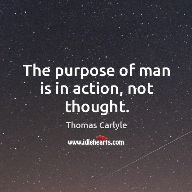 The purpose of man is in action, not thought. Image