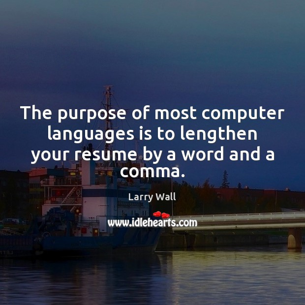 The purpose of most computer languages is to lengthen your resume by a word and a comma. Larry Wall Picture Quote