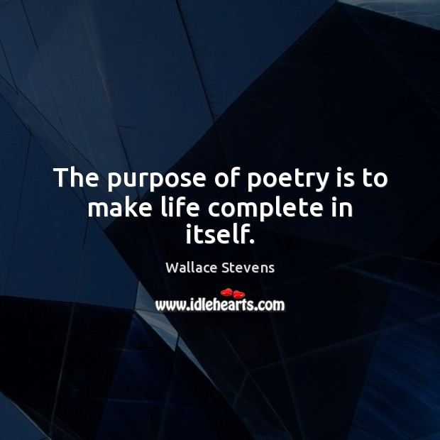 Image, The purpose of poetry is to make life complete in itself.