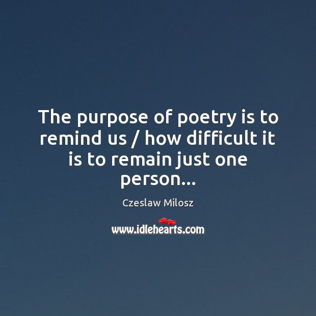The purpose of poetry is to remind us / how difficult it is to remain just one person… Czeslaw Milosz Picture Quote