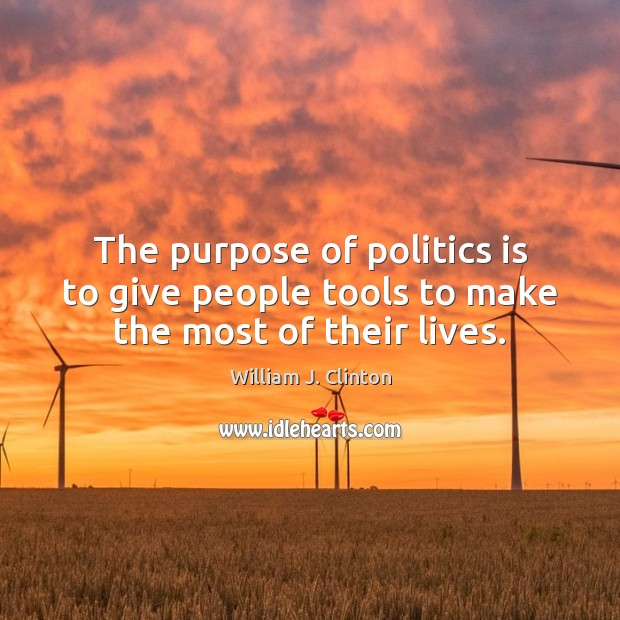 The purpose of politics is to give people tools to make the most of their lives. Image