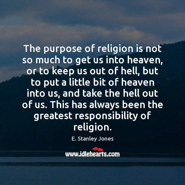 The purpose of religion is not so much to get us into E. Stanley Jones Picture Quote