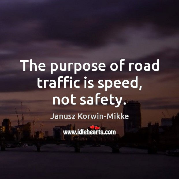 The purpose of road traffic is speed, not safety. Janusz Korwin-Mikke Picture Quote