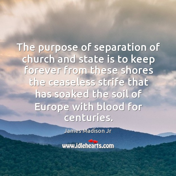 The purpose of separation of church and state is to keep forever James Madison Jr Picture Quote