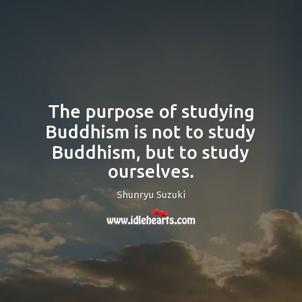 The purpose of studying Buddhism is not to study Buddhism, but to study ourselves. Image