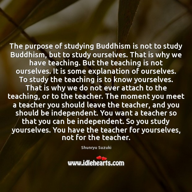 The purpose of studying Buddhism is not to study Buddhism, but to Teaching Quotes Image