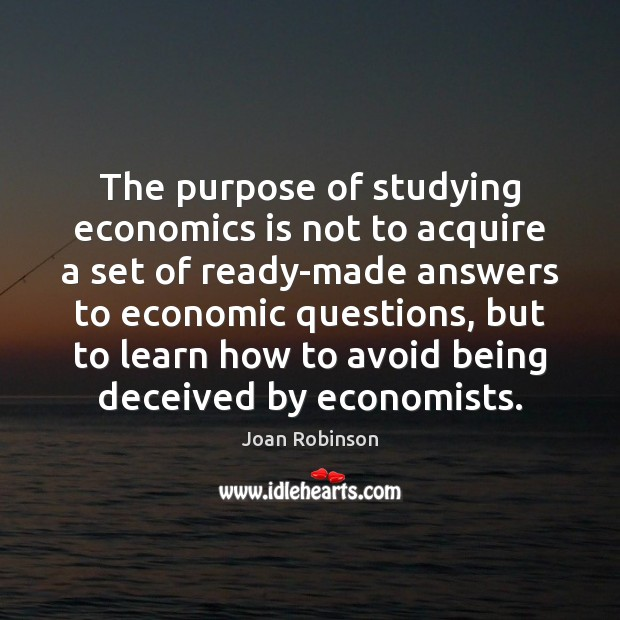 The purpose of studying economics is not to acquire a set of Joan Robinson Picture Quote