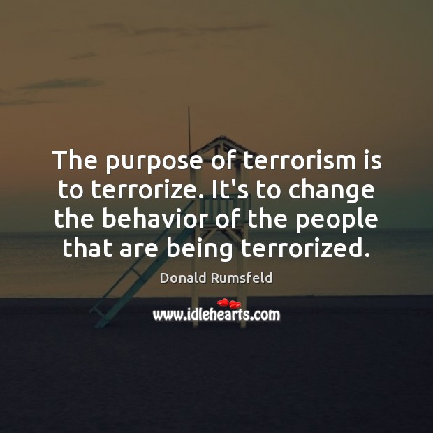 The purpose of terrorism is to terrorize. It's to change the behavior Donald Rumsfeld Picture Quote