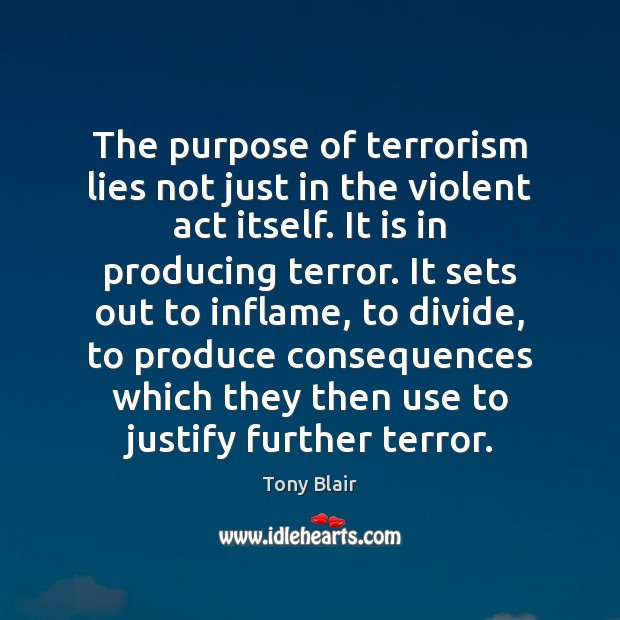 The purpose of terrorism lies not just in the violent act itself. Tony Blair Picture Quote