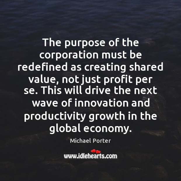 The purpose of the corporation must be redefined as creating shared value, Michael Porter Picture Quote