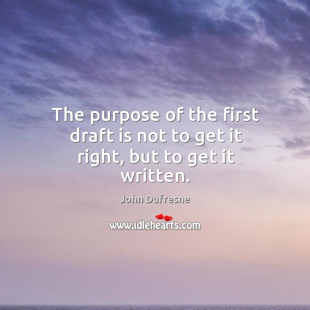 The purpose of the first draft is not to get it right, but to get it written. Image