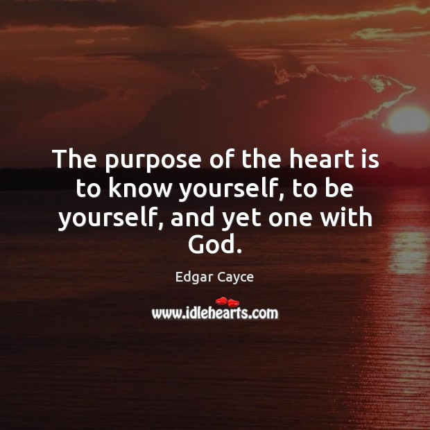 The purpose of the heart is to know yourself, to be yourself, and yet one with God. Edgar Cayce Picture Quote