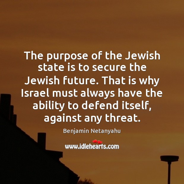 The purpose of the Jewish state is to secure the Jewish future. Benjamin Netanyahu Picture Quote