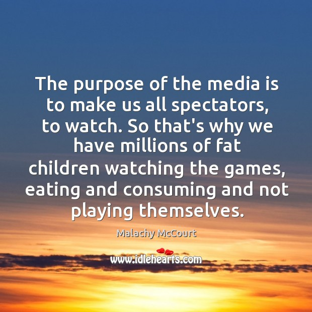 The purpose of the media is to make us all spectators, to Image