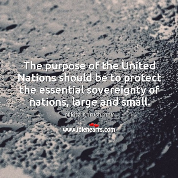 The purpose of the united nations should be to protect the essential sovereignty of nations, large and small. Nikita Khrushchev Picture Quote